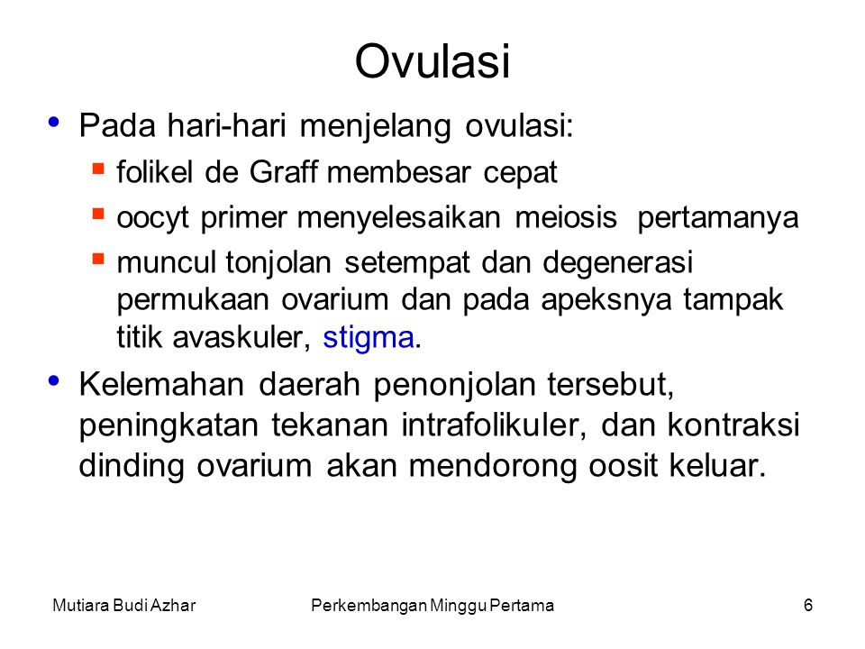Mutiara Budi AzharPerkembangan Minggu Pertama7 Ovulasi – Lanjutan 2 Oosit bersama sel granulosa di sekelilingnya dari daerah kumulus ooforus, terlepas dan hanyut meninggalkan ovarium (ovulasi).