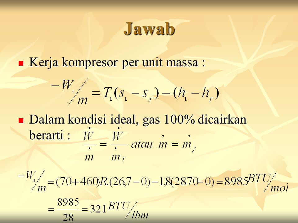 Jawab Kerja kompresor per unit massa : Kerja kompresor per unit massa : Dalam kondisi ideal, gas 100% dicairkan berarti : Dalam kondisi ideal, gas 100