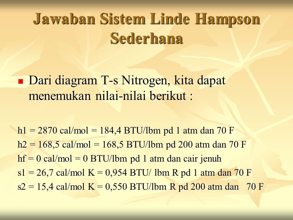 Jawaban Sistem Linde Hampson Sederhana Dari diagram T-s Nitrogen, kita dapat menemukan nilai-nilai berikut : Dari diagram T-s Nitrogen, kita dapat menemukan nilai-nilai berikut : h1 = 2870 cal/mol = 184,4 BTU/lbm pd 1 atm dan 70 F h2 = 168,5 cal/mol = 168,5 BTU/lbm pd 200 atm dan 70 F hf = 0 cal/mol = 0 BTU/lbm pd 1 atm dan cair jenuh s1 = 26,7 cal/mol K = 0,954 BTU/ lbm R pd 1 atm dan 70 F s2 = 15,4 cal/mol K = 0,550 BTU/lbm R pd 200 atm dan 70 F
