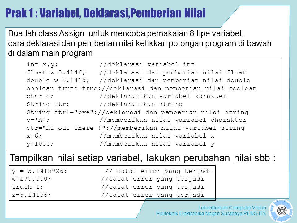 Laboratorium Computer Vision Politeknik Elektronika Negeri Surabaya PENS-ITS Prak 1 : Variabel, Deklarasi,Pemberian Nilai int x,y;//deklarasi variabel int float z=3.414f;//deklarasi dan pemberian nilai float double w=3.1415;//deklarasi dan pemberian nilai double boolean truth=true;//deklarasi dan pemberian nilai boolean char c;//deklarasikan variabel karakter String str;//deklarasikan string String str1= bye ;//deklarasi dan pemberian nilai string c= A ;//memberikan nilai variabel charakter str= Hi out there ! ;//memberikan nilai variabel string x=6; //memberikan nilai variabel x y=1000;//memberikan nilai variabel y Buatlah class Assign untuk mencoba pemakaian 8 tipe variabel, cara deklarasi dan pemberian nilai ketikkan potongan program di bawah di dalam main program Tampilkan nilai setiap variabel, lakukan perubahan nilai sbb : y = 3.1415926; // catat error yang terjadi w=175,000;//catat error yang terjadi truth=1;//catat error yang terjadi z=3.14156;//catat error yang terjadi