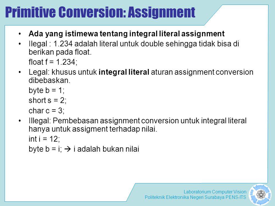 Laboratorium Computer Vision Politeknik Elektronika Negeri Surabaya PENS-ITS Primitive Conversion: Assignment Ada yang istimewa tentang integral literal assignment Ilegal : 1.234 adalah literal untuk double sehingga tidak bisa di berikan pada float.