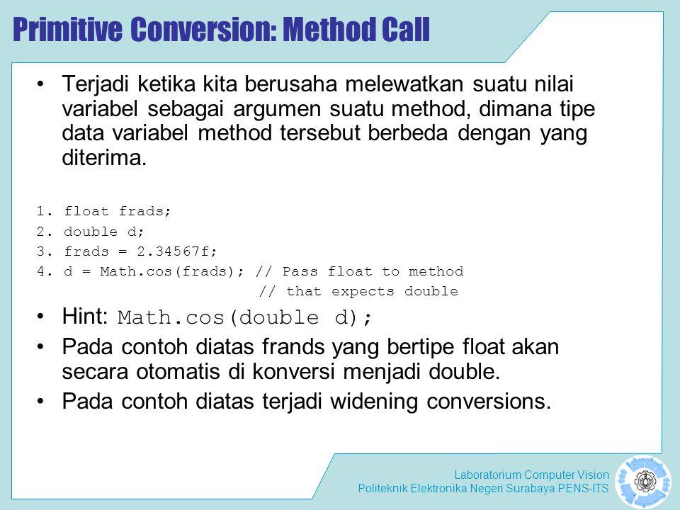 Laboratorium Computer Vision Politeknik Elektronika Negeri Surabaya PENS-ITS Primitive Conversion: Method Call Terjadi ketika kita berusaha melewatkan suatu nilai variabel sebagai argumen suatu method, dimana tipe data variabel method tersebut berbeda dengan yang diterima.
