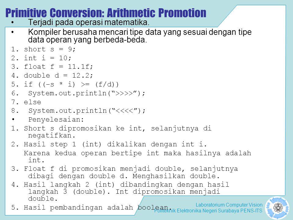 Laboratorium Computer Vision Politeknik Elektronika Negeri Surabaya PENS-ITS Primitive Conversion: Arithmetic Promotion Terjadi pada operasi matematika.