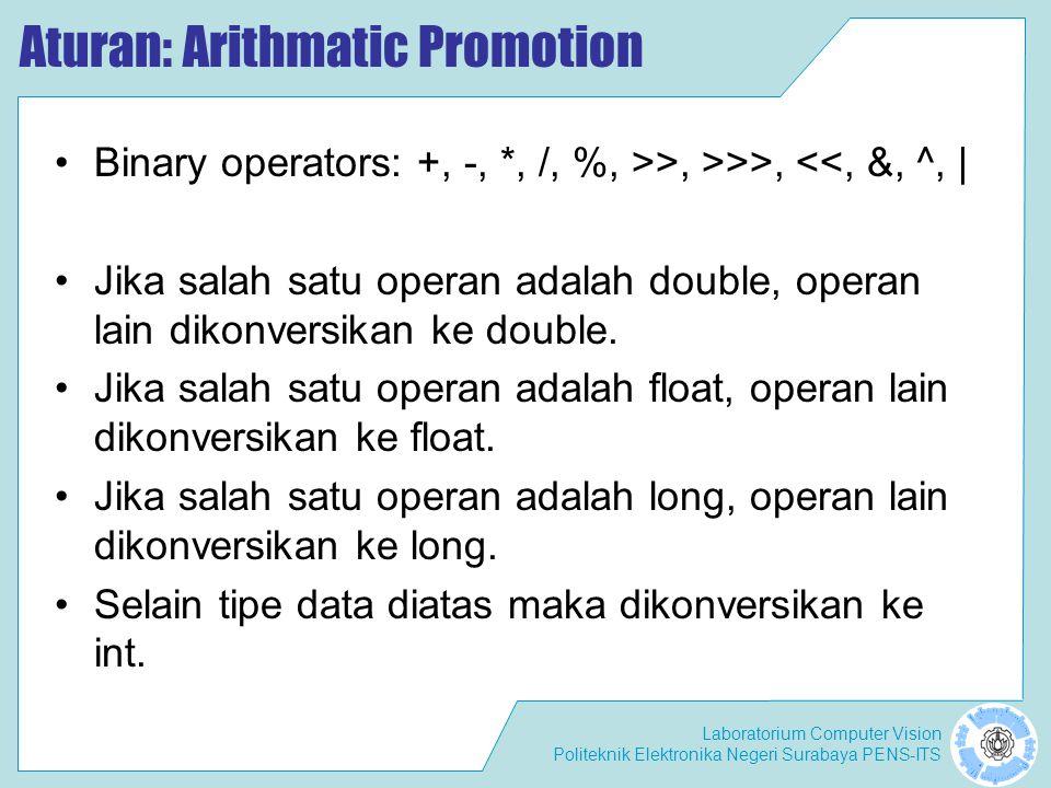 Laboratorium Computer Vision Politeknik Elektronika Negeri Surabaya PENS-ITS Aturan: Arithmatic Promotion Binary operators: +, -, *, /, %, >>, >>>, <<, &, ^, | Jika salah satu operan adalah double, operan lain dikonversikan ke double.