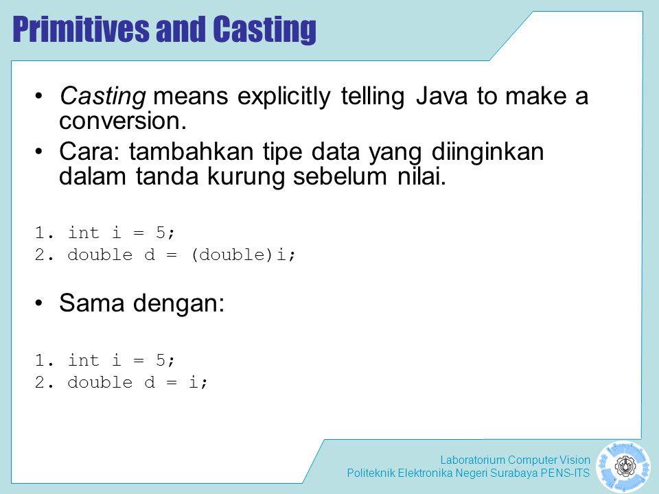 Laboratorium Computer Vision Politeknik Elektronika Negeri Surabaya PENS-ITS Primitives and Casting Casting means explicitly telling Java to make a co