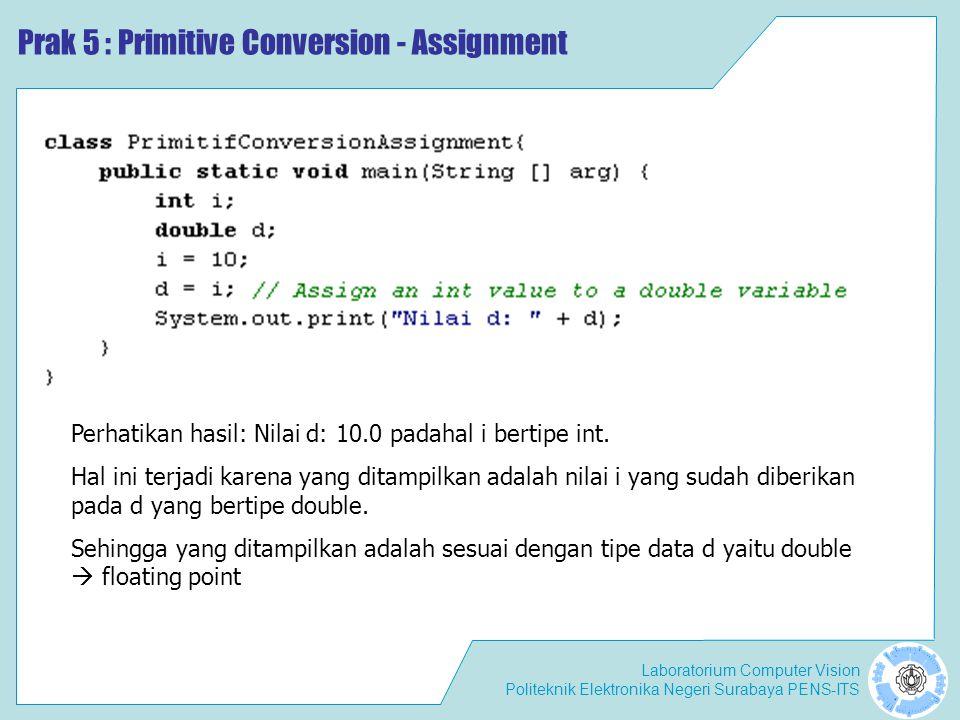 Laboratorium Computer Vision Politeknik Elektronika Negeri Surabaya PENS-ITS Prak 5 : Primitive Conversion - Assignment Perhatikan hasil: Nilai d: 10.0 padahal i bertipe int.