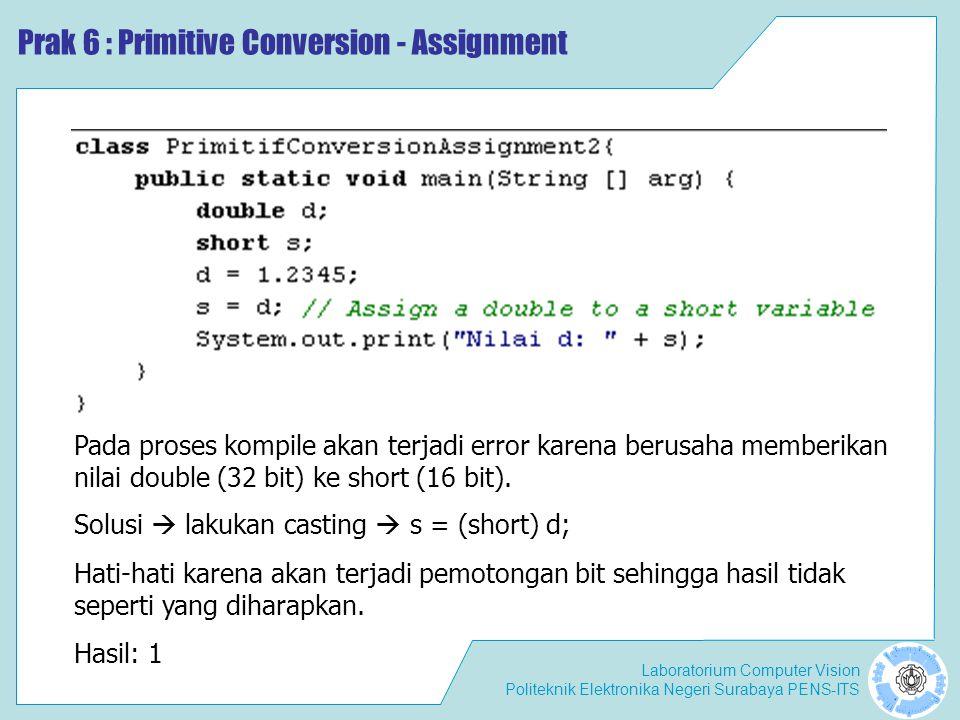 Laboratorium Computer Vision Politeknik Elektronika Negeri Surabaya PENS-ITS Prak 6 : Primitive Conversion - Assignment Pada proses kompile akan terjadi error karena berusaha memberikan nilai double (32 bit) ke short (16 bit).