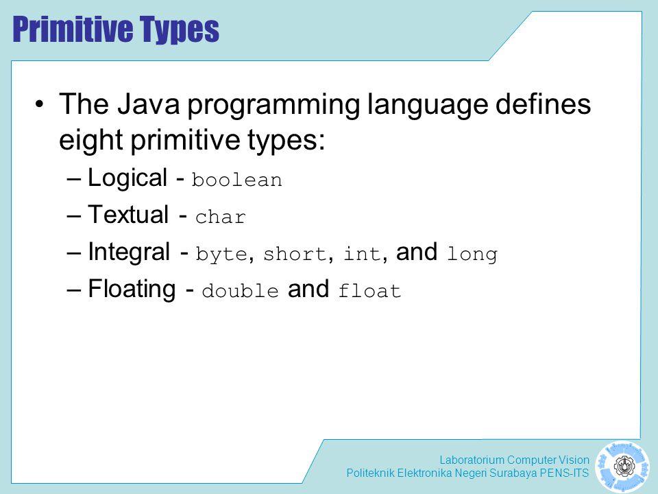 Laboratorium Computer Vision Politeknik Elektronika Negeri Surabaya PENS-ITS Primitive Types The Java programming language defines eight primitive typ