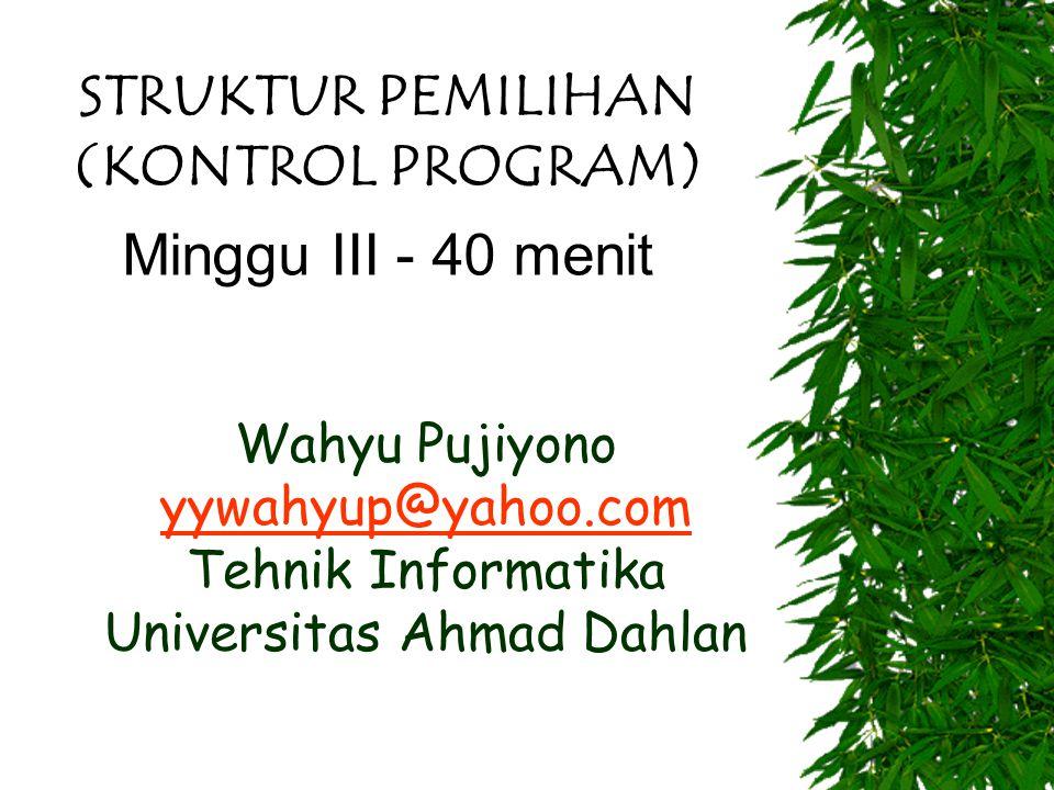 Wahyu Pujiyono yywahyup@yahoo.com Tehnik Informatika Universitas Ahmad Dahlan yywahyup@yahoo.com STRUKTUR PEMILIHAN (KONTROL PROGRAM) Minggu III - 40