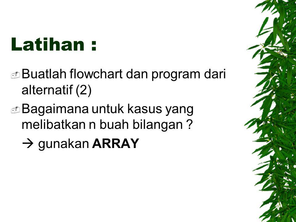 Latihan :  Buatlah flowchart dan program dari alternatif (2)  Bagaimana untuk kasus yang melibatkan n buah bilangan ?  gunakan ARRAY