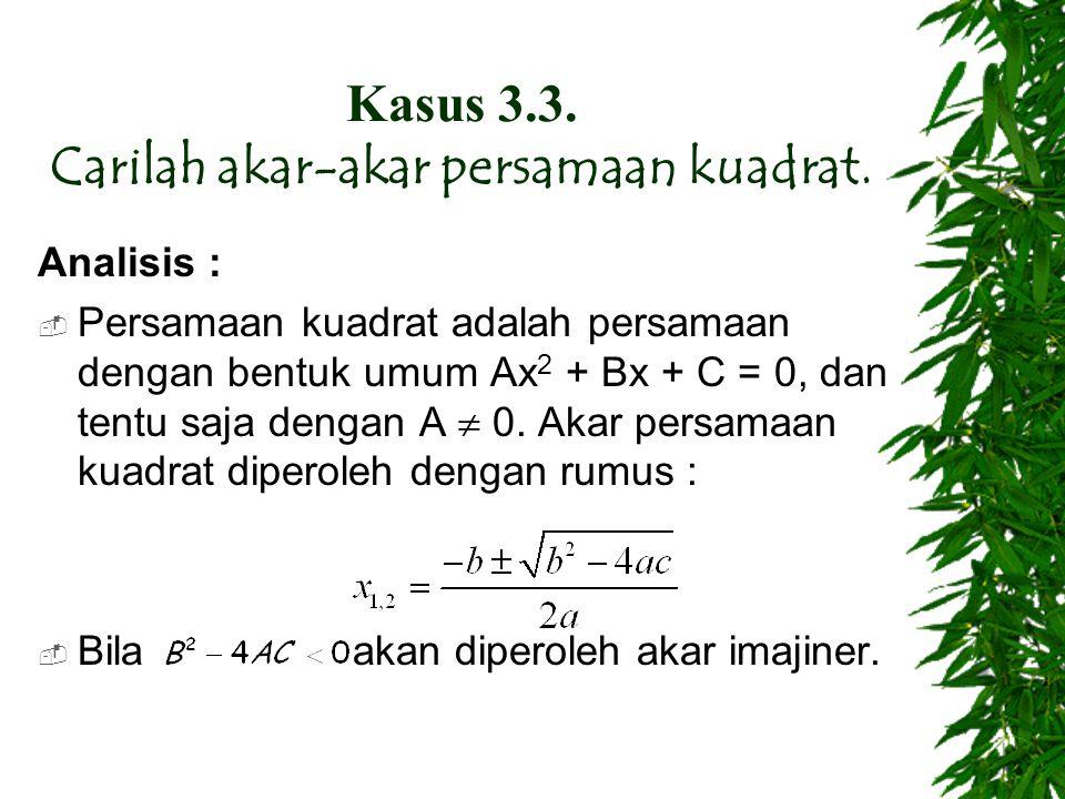 Kasus 3.3. Carilah akar-akar persamaan kuadrat. Analisis :  Persamaan kuadrat adalah persamaan dengan bentuk umum Ax 2 + Bx + C = 0, dan tentu saja d