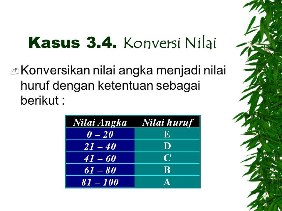 Kasus 3.4. Konversi Nilai  Konversikan nilai angka menjadi nilai huruf dengan ketentuan sebagai berikut :