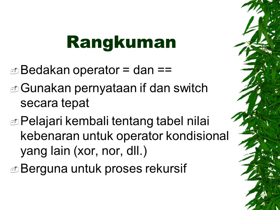 Rangkuman  Bedakan operator = dan ==  Gunakan pernyataan if dan switch secara tepat  Pelajari kembali tentang tabel nilai kebenaran untuk operator