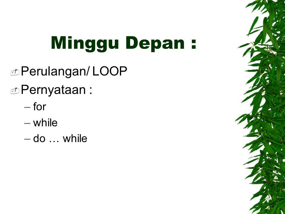 Minggu Depan :  Perulangan/ LOOP  Pernyataan : –for –while –do … while