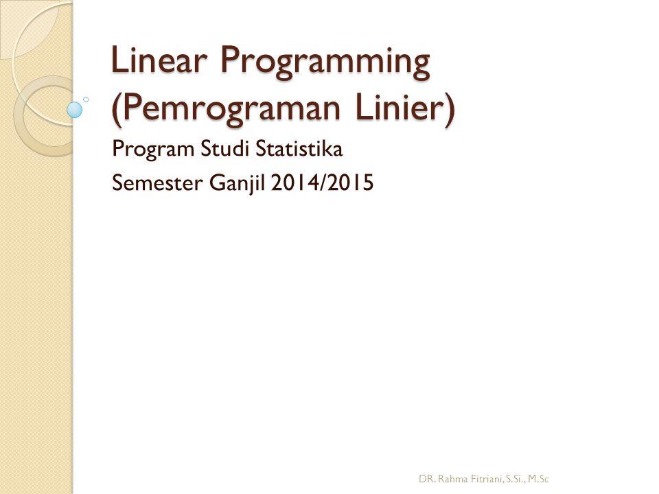 Linear Programming (Pemrograman Linier) Program Studi Statistika Semester Ganjil 2014/2015 DR. Rahma Fitriani, S.Si., M.Sc