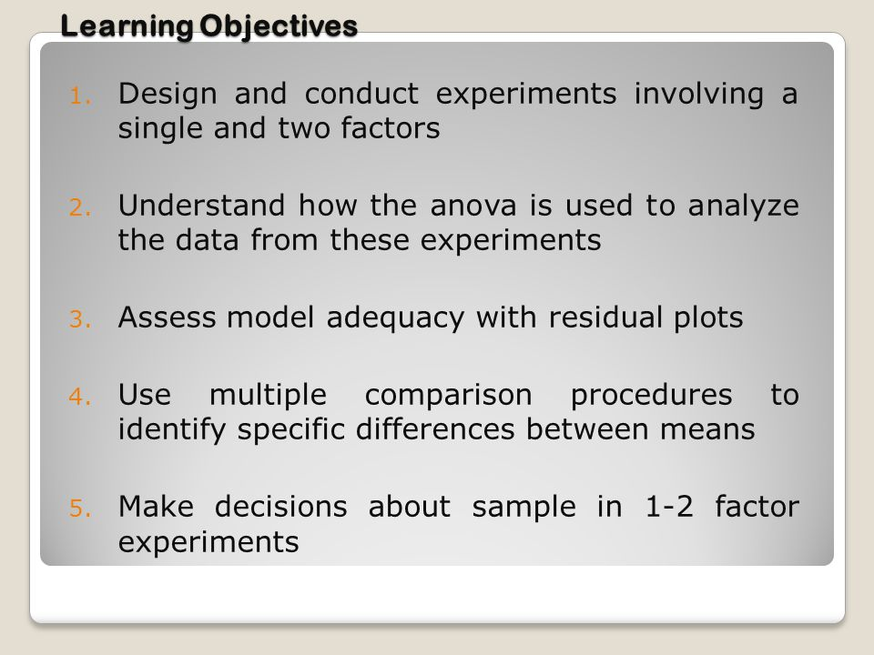 Learning Objectives 1. Design and conduct experiments involving a single and two factors 2. Understand how the anova is used to analyze the data from