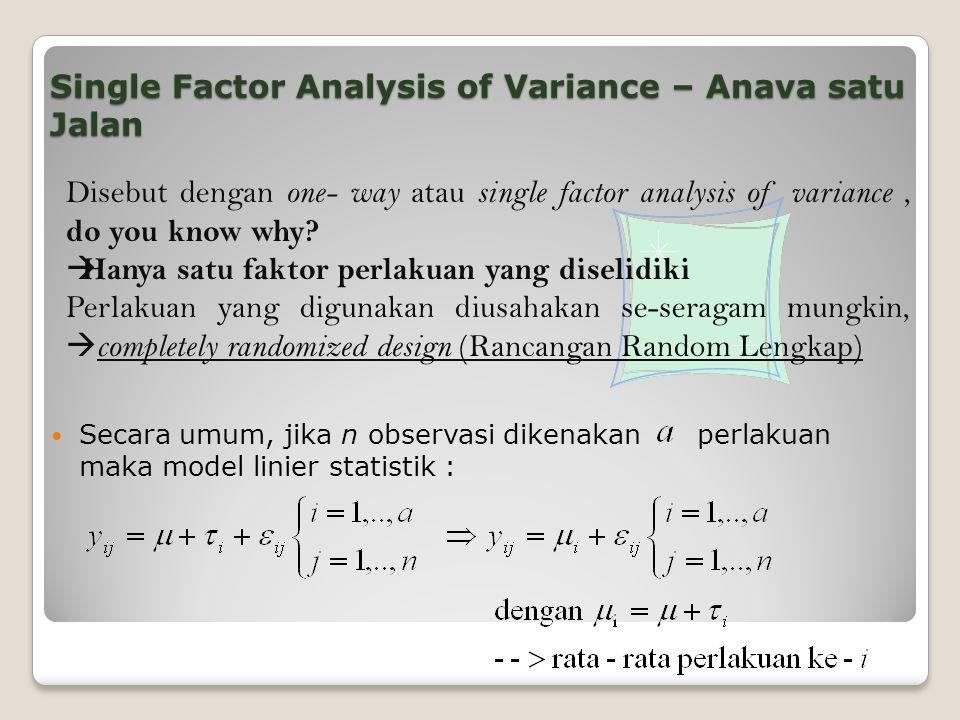 Single Factor Analysis of Variance – Anava satu Jalan Secara umum, jika n observasi dikenakan perlakuan maka model linier statistik : Disebut dengan one- way atau single factor analysis of variance, do you know why.