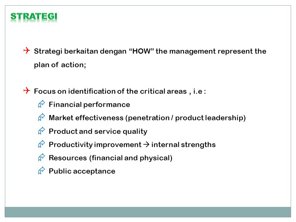 " Strategi berkaitan dengan ""HOW"" the management represent the plan of action;  Focus on identification of the critical areas, i.e :  Financial perf"