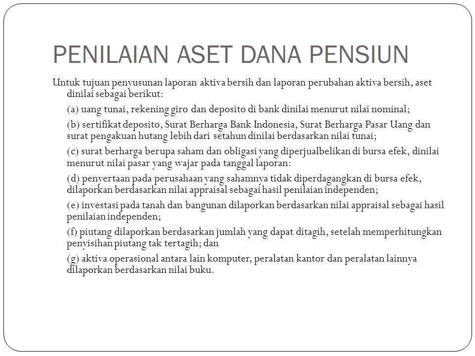 PENILAIAN ASET DANA PENSIUN Untuk tujuan penyusunan laporan aktiva bersih dan laporan perubahan aktiva bersih, aset dinilai sebagai berikut: (a) uang tunai, rekening giro dan deposito di bank dinilai menurut nilai nominal; (b) sertifikat deposito, Surat Berharga Bank Indonesia, Surat Berharga Pasar Uang dan surat pengakuan hutang lebih dari setahun dinilai berdasarkan nilai tunai; (c) surat berharga berupa saham dan obligasi yang diperjualbelikan di bursa efek, dinilai menurut nilai pasar yang wajar pada tanggal laporan: (d) penyertaan pada perusahaan yang sahamnya tidak diperdagangkan di bursa efek, dilaporkan berdasarkan nilai appraisal sebagai hasil penilaian independen; (e) investasi pada tanah dan bangunan dilaporkan berdasarkan nilai appraisal sebagai hasil penilaian independen; (f) piutang dilaporkan berdasarkan jumlah yang dapat ditagih, setelah memperhitungkan penyisihan piutang tak tertagih; dan (g) aktiva operasional antara lain komputer, peralatan kantor dan peralatan lainnya dilaporkan berdasarkan nilai buku.