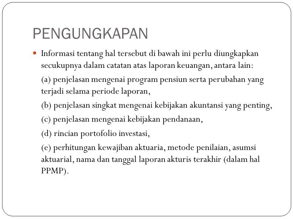 PENGUNGKAPAN Informasi tentang hal tersebut di bawah ini perlu diungkapkan secukupnya dalam catatan atas laporan keuangan, antara lain: (a) penjelasan mengenai program pensiun serta perubahan yang terjadi selama periode laporan, (b) penjelasan singkat mengenai kebijakan akuntansi yang penting, (c) penjelasan mengenai kebijakan pendanaan, (d) rincian portofolio investasi, (e) perhitungan kewajiban aktuaria, metode penilaian, asumsi aktuarial, nama dan tanggal laporan akturis terakhir (dalam hal PPMP).