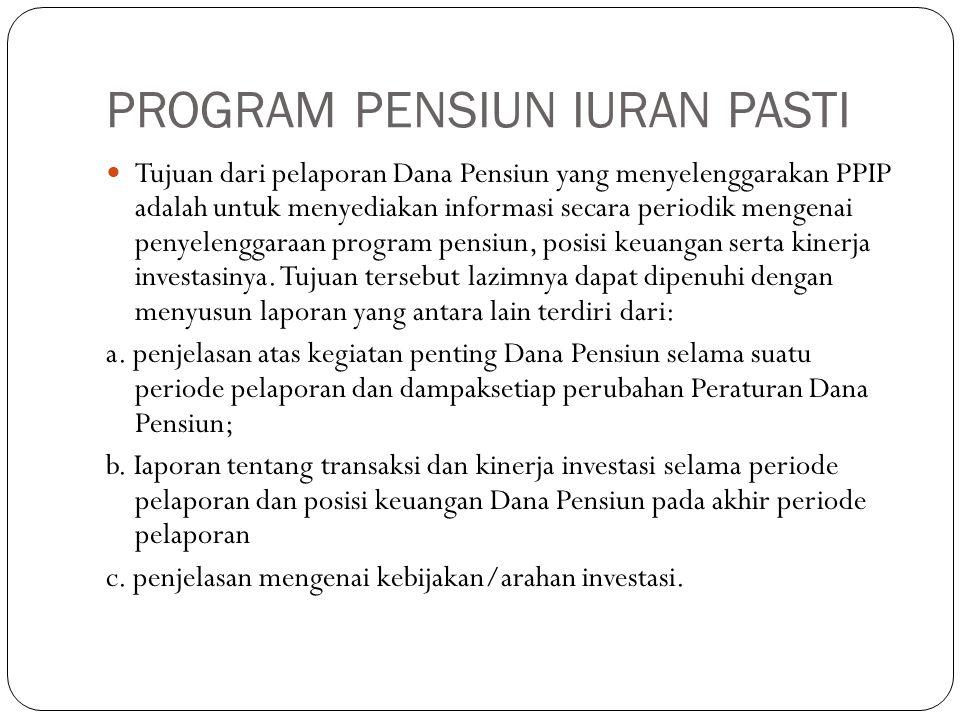 PROGRAM PENSIUN IURAN PASTI Tujuan dari pelaporan Dana Pensiun yang menyelenggarakan PPIP adalah untuk menyediakan informasi secara periodik mengenai penyelenggaraan program pensiun, posisi keuangan serta kinerja investasinya.