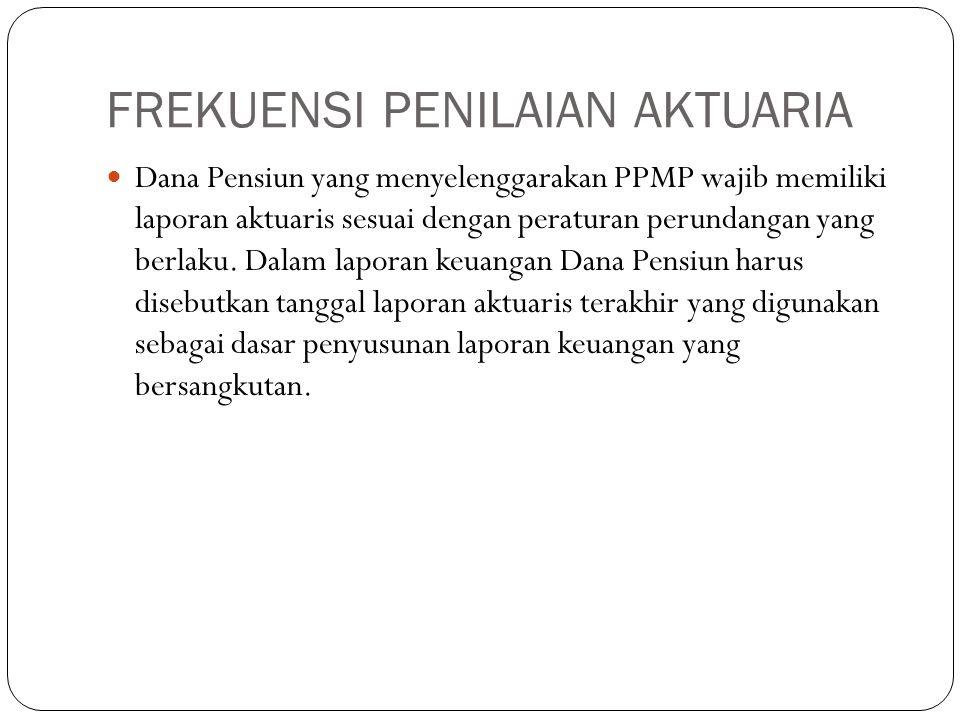 FREKUENSI PENILAIAN AKTUARIA Dana Pensiun yang menyelenggarakan PPMP wajib memiliki laporan aktuaris sesuai dengan peraturan perundangan yang berlaku.