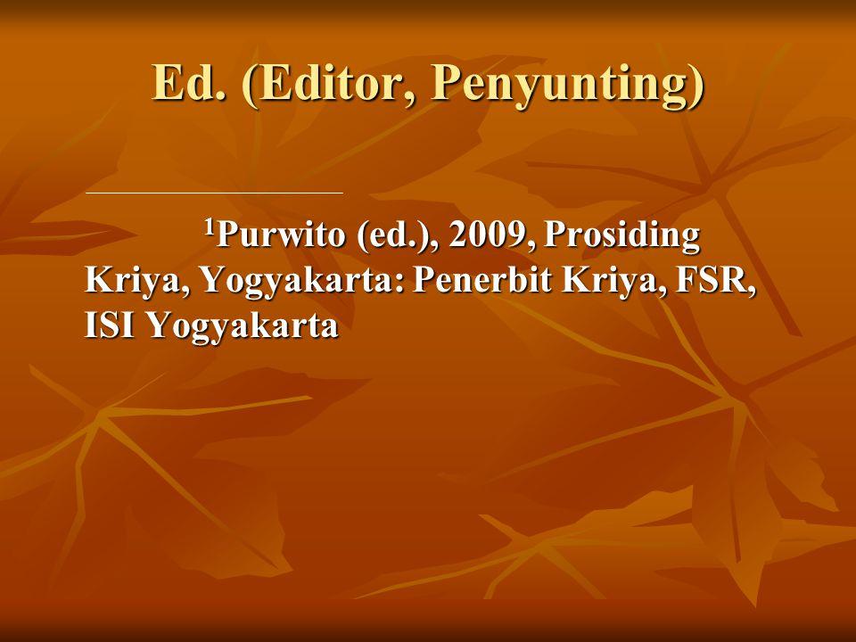 Ed. (Editor, Penyunting) 1 Purwito (ed.), 2009, Prosiding Kriya, Yogyakarta: Penerbit Kriya, FSR, ISI Yogyakarta