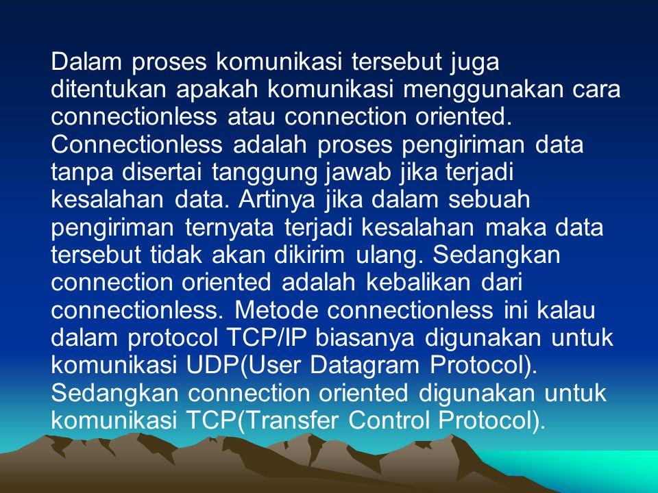 Dalam proses komunikasi tersebut juga ditentukan apakah komunikasi menggunakan cara connectionless atau connection oriented. Connectionless adalah pro