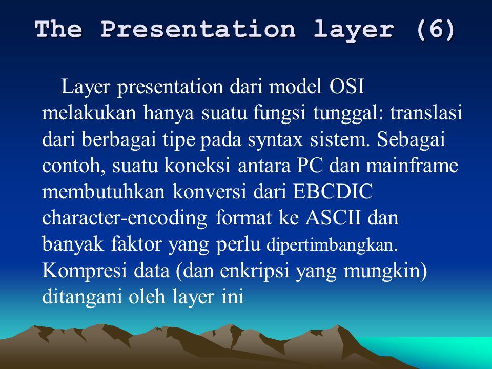 The Presentation layer (6) Layer presentation dari model OSI melakukan hanya suatu fungsi tunggal: translasi dari berbagai tipe pada syntax sistem. Se