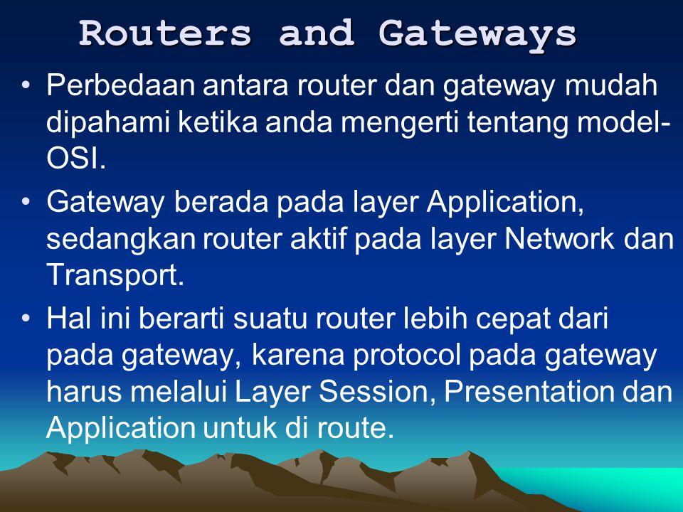 Routers and Gateways Routers and Gateways Perbedaan antara router dan gateway mudah dipahami ketika anda mengerti tentang model- OSI. Gateway berada p