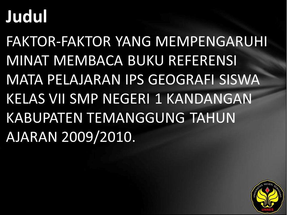 Judul FAKTOR-FAKTOR YANG MEMPENGARUHI MINAT MEMBACA BUKU REFERENSI MATA PELAJARAN IPS GEOGRAFI SISWA KELAS VII SMP NEGERI 1 KANDANGAN KABUPATEN TEMANGGUNG TAHUN AJARAN 2009/2010.