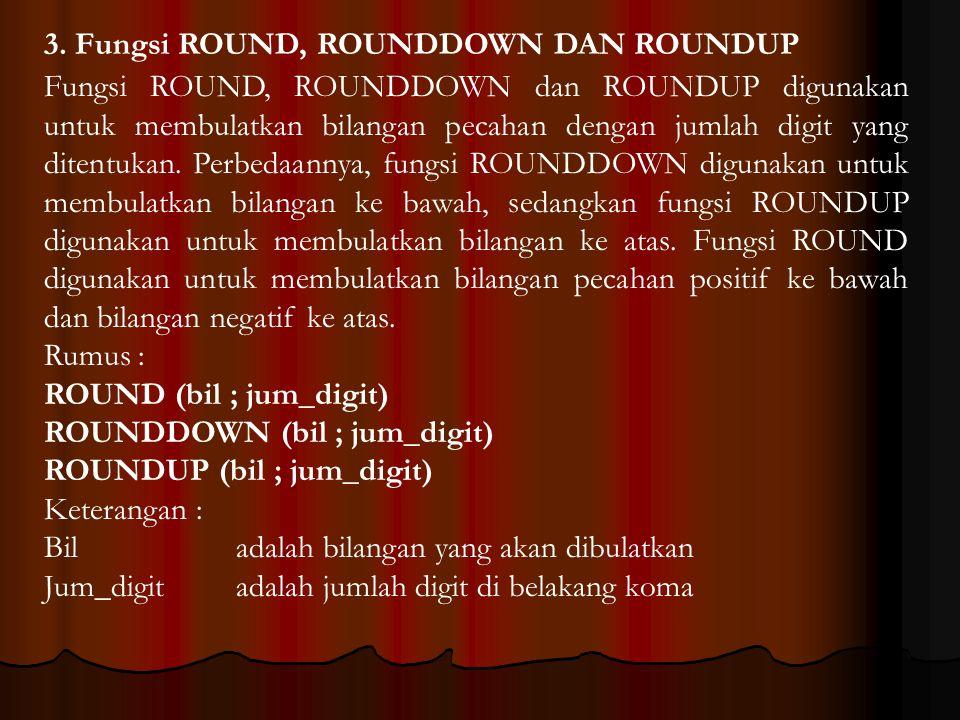 3. Fungsi ROUND, ROUNDDOWN DAN ROUNDUP Fungsi ROUND, ROUNDDOWN dan ROUNDUP digunakan untuk membulatkan bilangan pecahan dengan jumlah digit yang diten