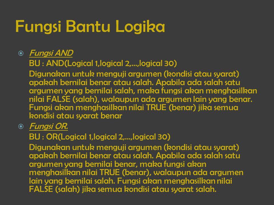 Fungsi Bantu Logika  Fungsi AND BU : AND(Logical 1,logical 2,…,logical 30) Digunakan untuk menguji argumen (kondisi atau syarat) apakah bernilai bena