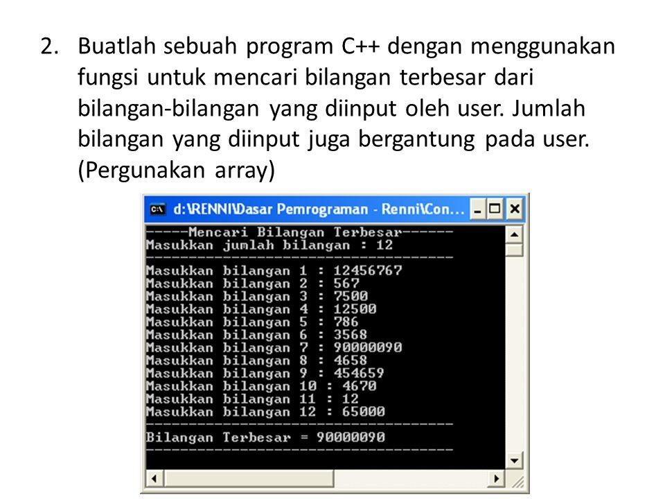 2.Buatlah sebuah program C++ dengan menggunakan fungsi untuk mencari bilangan terbesar dari bilangan-bilangan yang diinput oleh user. Jumlah bilangan