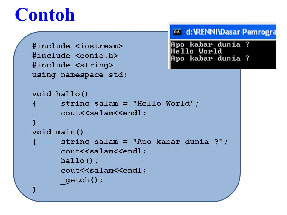 #include using namespace std; void hallo() {string salam = Hello World ; cout<<salam<<endl; } void main() {string salam = Apo kabar dunia ? ; cout<<salam<<endl; hallo(); cout<<salam<<endl; _getch(); } Contoh
