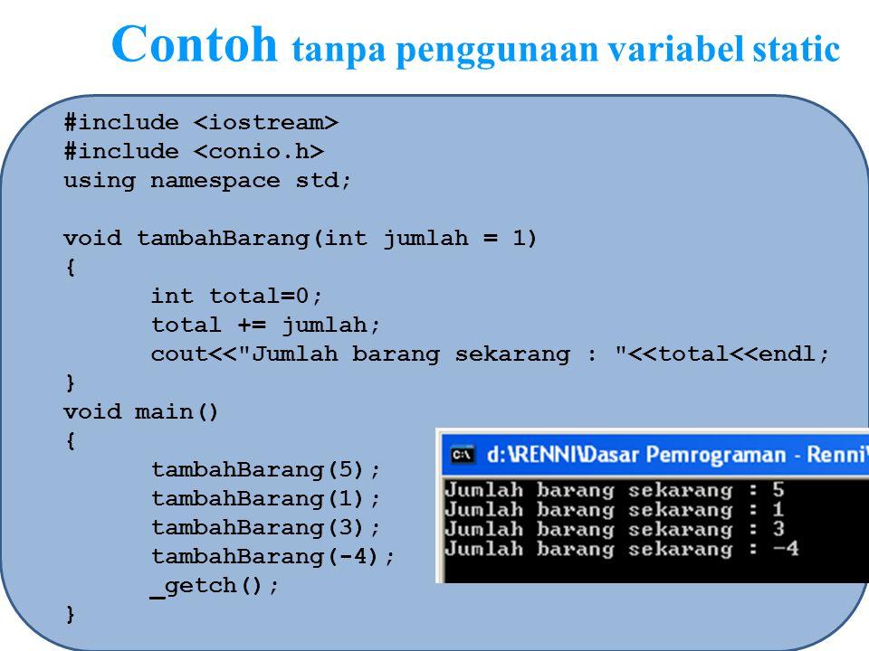 Contoh dengan penggunaan variabel static #include using namespace std; void tambahBarang(int jumlah = 1) { static int total=0; total += jumlah; cout<< Jumlah barang sekarang : <<total<<endl; } void main() { tambahBarang(5); tambahBarang(1); tambahBarang(3); tambahBarang(-4); _getch(); }