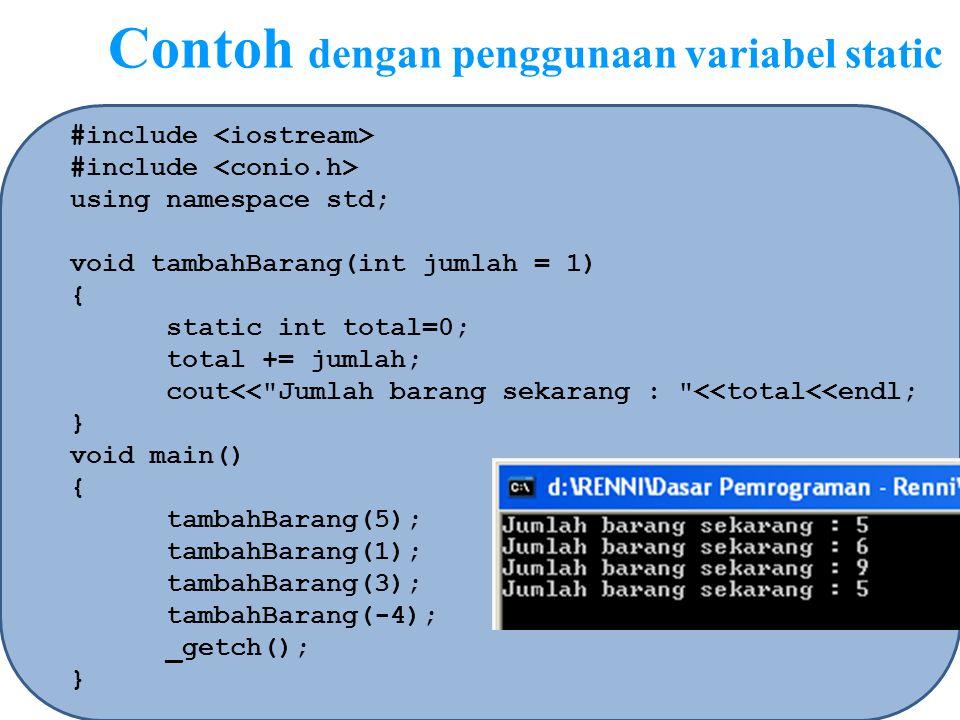 Contoh dengan penggunaan variabel static #include using namespace std; void tambahBarang(int jumlah = 1) { static int total=0; total += jumlah; cout<<