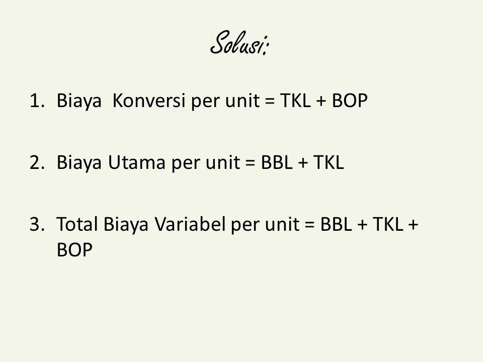 Solusi: 1.Biaya Konversi per unit = TKL + BOP 2.Biaya Utama per unit = BBL + TKL 3.Total Biaya Variabel per unit = BBL + TKL + BOP