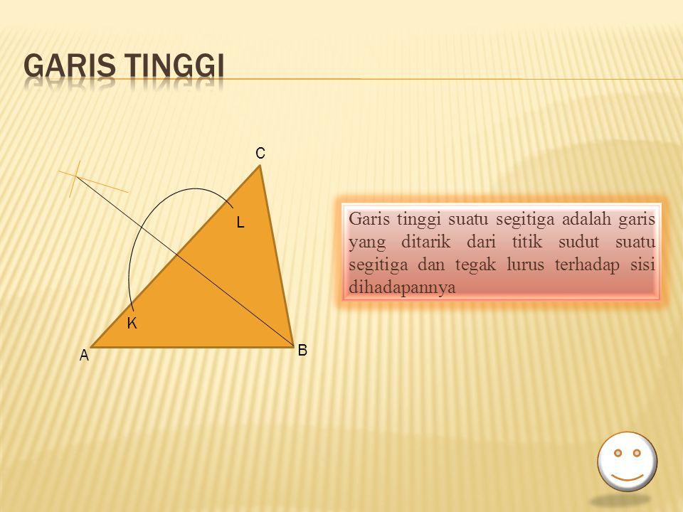 K L Garis tinggi suatu segitiga adalah garis yang ditarik dari titik sudut suatu segitiga dan tegak lurus terhadap sisi dihadapannya C A B