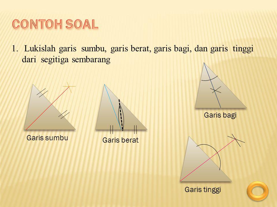 1. Lukislah garis sumbu, garis berat, garis bagi, dan garis tinggi dari segitiga sembarang Garis sumbu Garis berat Garis bagi Garis tinggi