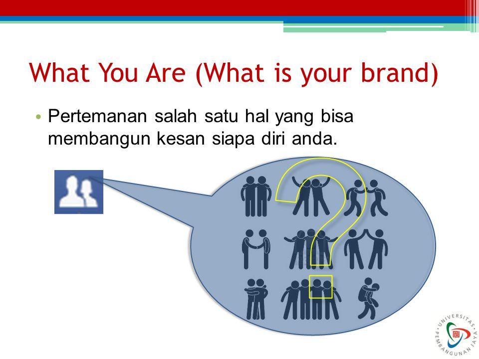 What You Are (What is your brand) Pertemanan salah satu hal yang bisa membangun kesan siapa diri anda.