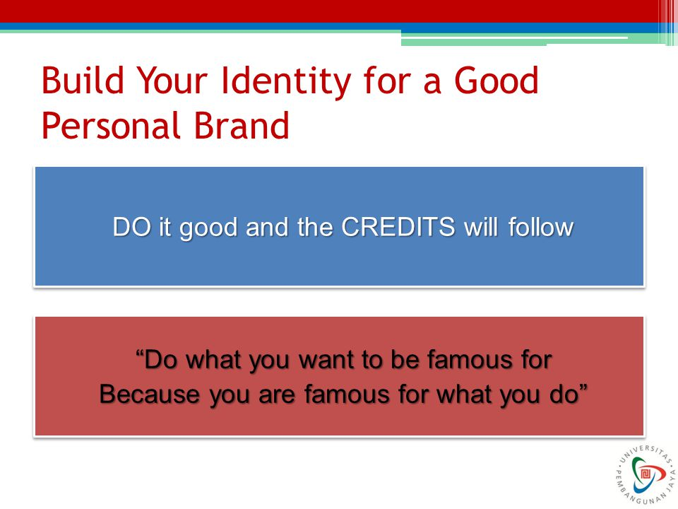 "Build Your Identity for a Good Personal Brand DO it good and the CREDITS will follow ""Do what you want to be famous for Because you are famous for wha"