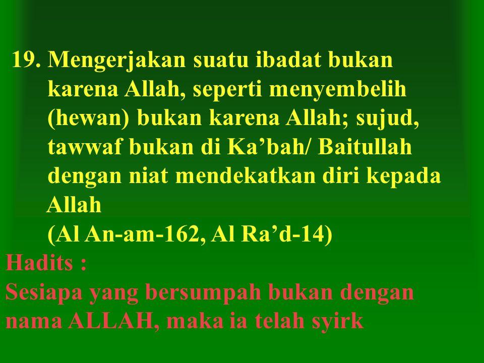 19. Mengerjakan suatu ibadat bukan karena Allah, seperti menyembelih (hewan) bukan karena Allah; sujud, tawwaf bukan di Ka'bah/ Baitullah dengan niat