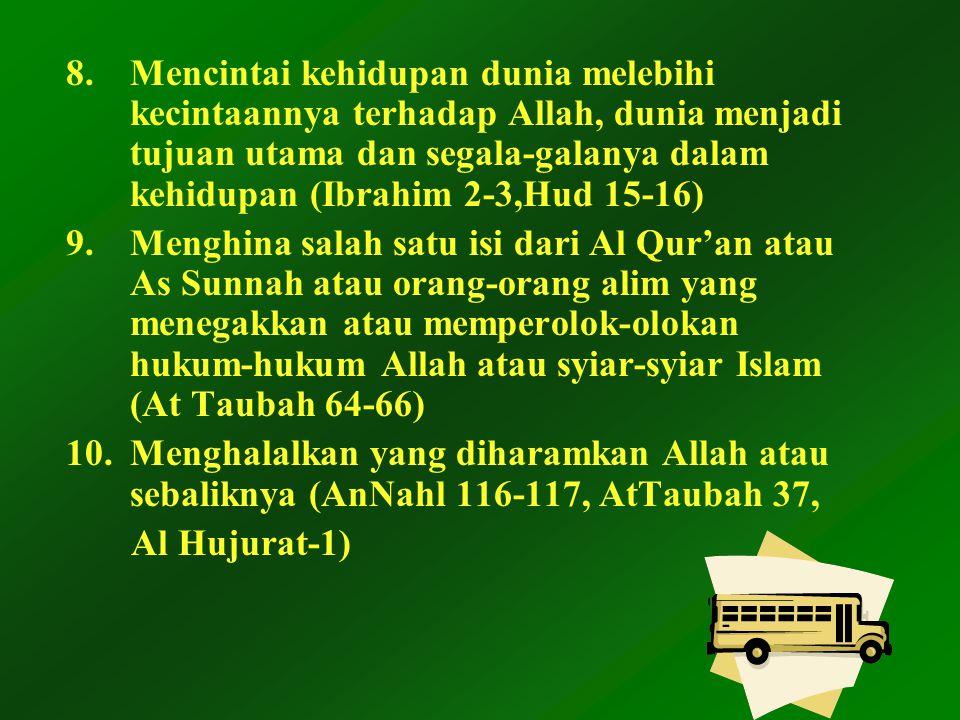 8.Mencintai kehidupan dunia melebihi kecintaannya terhadap Allah, dunia menjadi tujuan utama dan segala-galanya dalam kehidupan (Ibrahim 2-3,Hud 15-16) 9.Menghina salah satu isi dari Al Qur'an atau As Sunnah atau orang-orang alim yang menegakkan atau memperolok-olokan hukum-hukum Allah atau syiar-syiar Islam (At Taubah 64-66) 10.Menghalalkan yang diharamkan Allah atau sebaliknya (AnNahl 116-117, AtTaubah 37, Al Hujurat-1)
