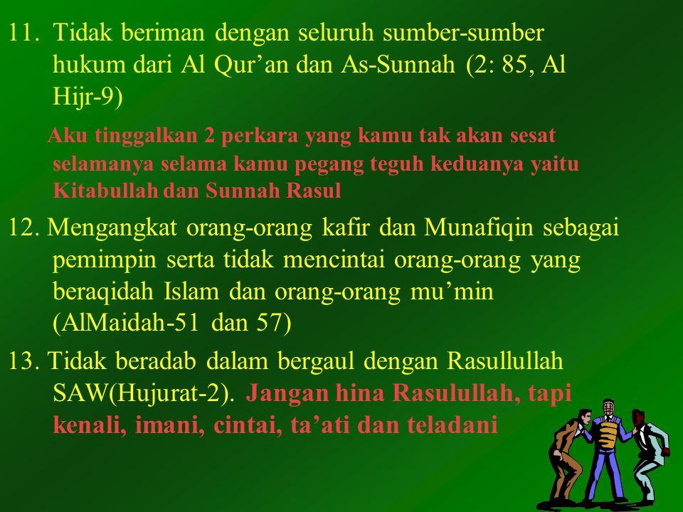 11.Tidak beriman dengan seluruh sumber-sumber hukum dari Al Qur'an dan As-Sunnah (2: 85, Al Hijr-9) Aku tinggalkan 2 perkara yang kamu tak akan sesat selamanya selama kamu pegang teguh keduanya yaitu Kitabullah dan Sunnah Rasul 12.
