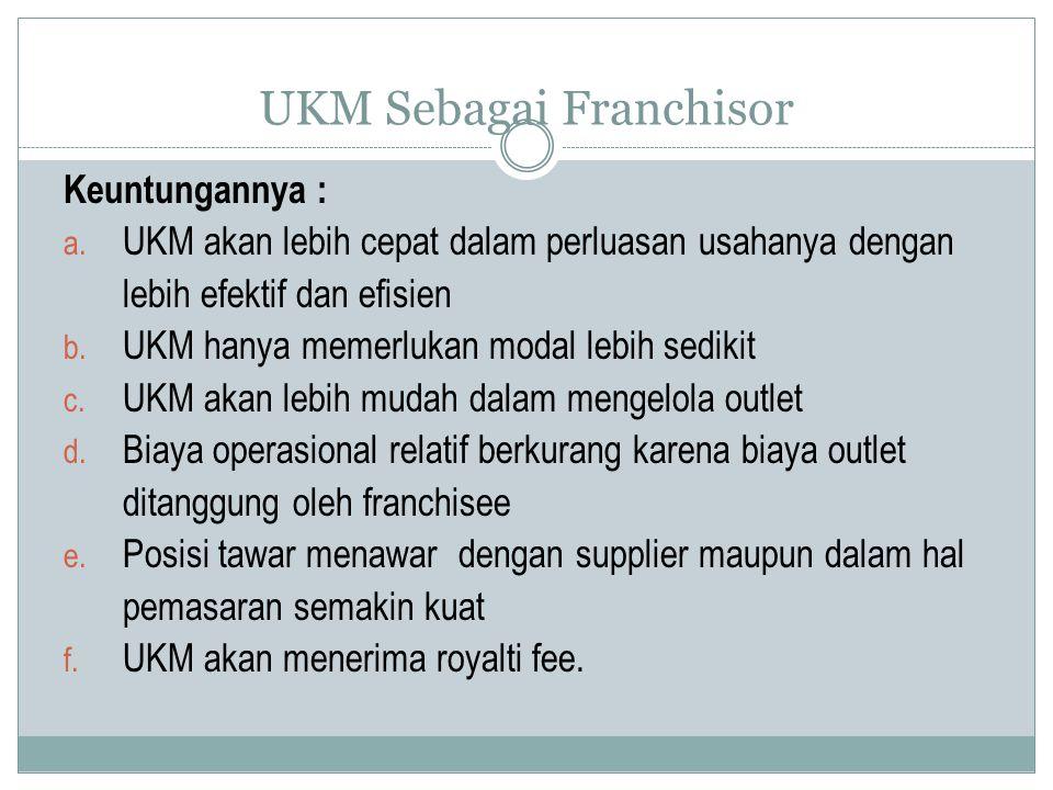 UKM Sebagai Franchisor Keuntungannya : a. UKM akan lebih cepat dalam perluasan usahanya dengan lebih efektif dan efisien b. UKM hanya memerlukan modal