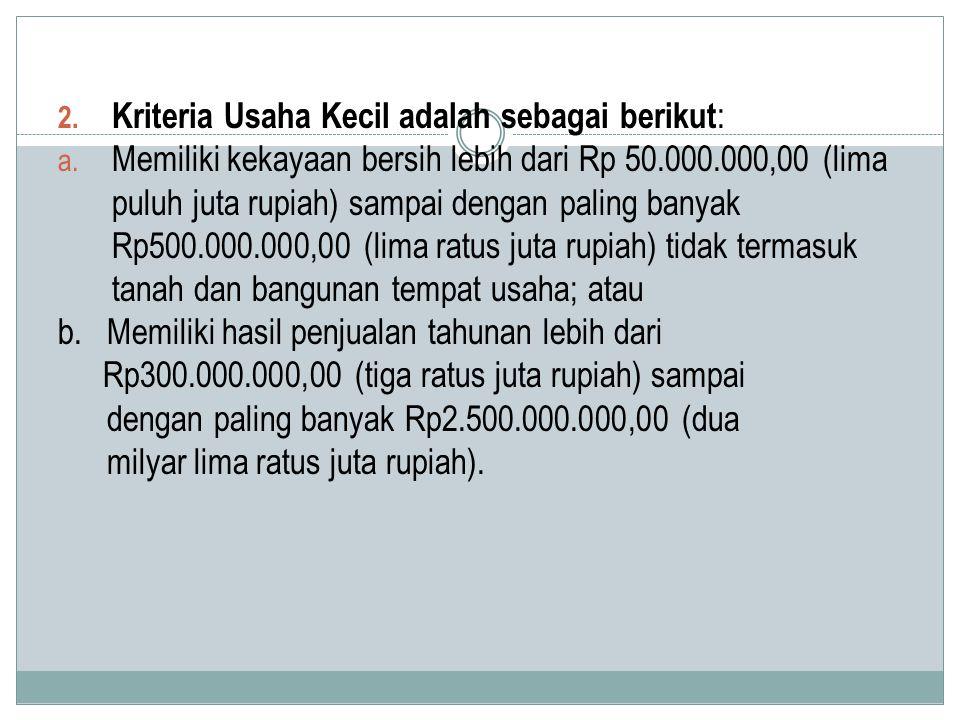 2. Kriteria Usaha Kecil adalah sebagai berikut : a. Memiliki kekayaan bersih lebih dari Rp 50.000.000,00 (lima puluh juta rupiah) sampai dengan paling