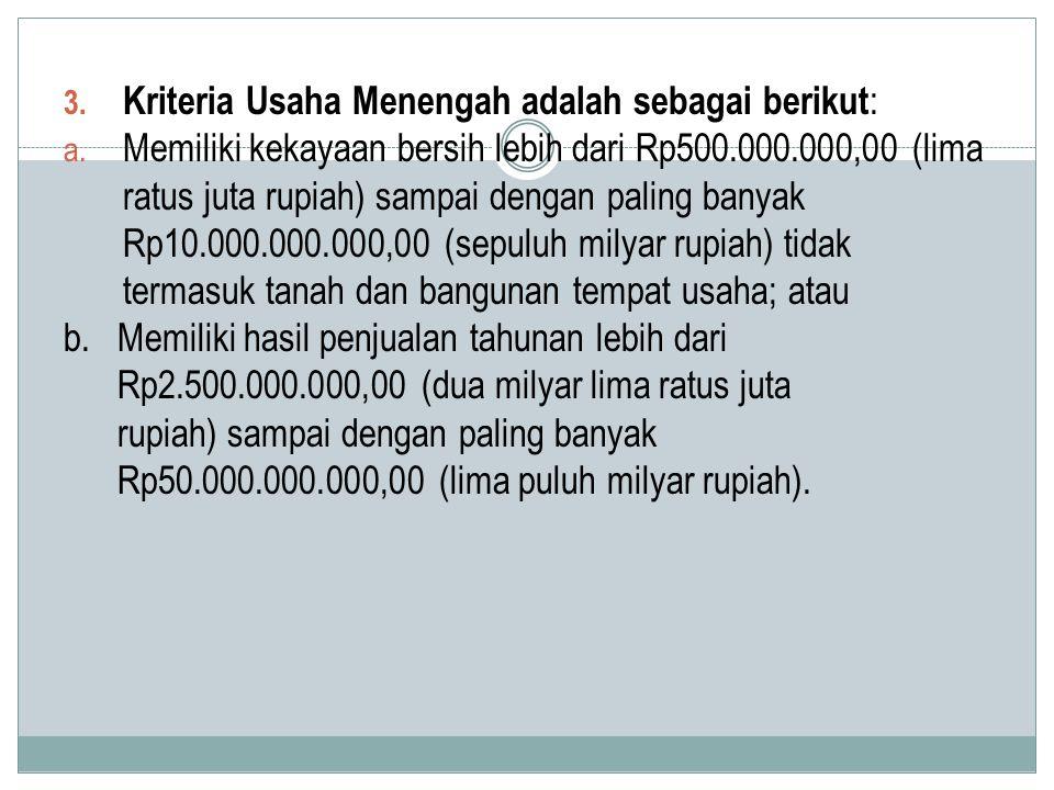 3. Kriteria Usaha Menengah adalah sebagai berikut : a. Memiliki kekayaan bersih lebih dari Rp500.000.000,00 (lima ratus juta rupiah) sampai dengan pal