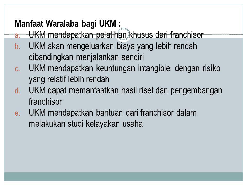 Manfaat Waralaba bagi UKM : a. UKM mendapatkan pelatihan khusus dari franchisor b. UKM akan mengeluarkan biaya yang lebih rendah dibandingkan menjalan