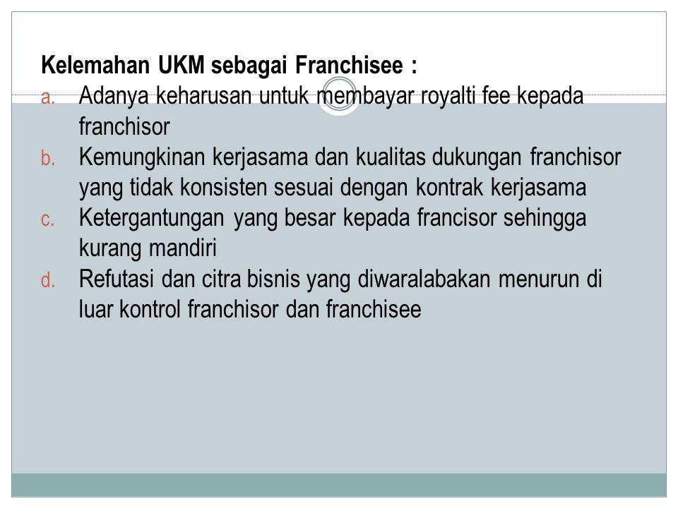 Kelemahan UKM sebagai Franchisee : a. Adanya keharusan untuk membayar royalti fee kepada franchisor b. Kemungkinan kerjasama dan kualitas dukungan fra